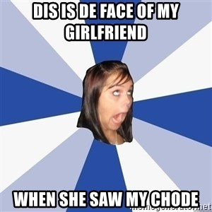 Annoying Facebook Girl - dis is de face of my girlfriend when she saw my chode