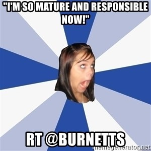 "Annoying Facebook Girl - ""I'm so mature and responsible now!"" Rt @burnetts"