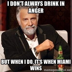 Dos Equis Man - I DON'T ALWAYS DRINK IN ANGER BUT WHEN I DO, IT'S WHEN MIAMI WINS