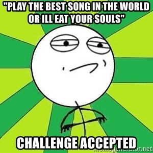 """Challenge Accepted 2 - """"play the best song in the world or ill eat your souls"""" Challenge accepted"""