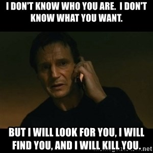 liam neeson taken - I don't know who you are.  I don't know what you want. But I will Look for you, I will find you, and i will kill you.
