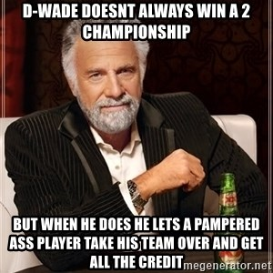 Dos Equis Man - D-wade doesnt always win a 2 championship But when he does he lets a pampered ass player take his team over and get all the credit