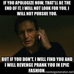 liam neeson taken - if you apologize now, that'll be the end of it, i will not look for you, i will not pursue you. but if you don't, i will find you and i will revenge prank you in epic fashion.