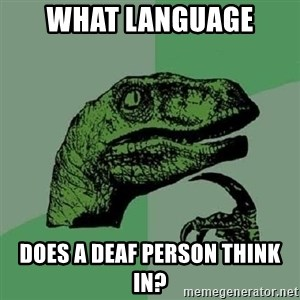 Philosoraptor - what language does a deaf person think in?