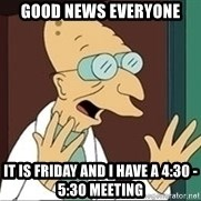 Professor Farnsworth - good news everyone it is friday and i have a 4:30 - 5:30 meeting