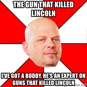 Pawn Stars - The gun that killed Lincoln i've got a buddy, he's an expert on guns that killed lincoln