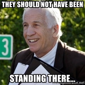 Jerry Sandusky Trial Meme - they should not have been standing there...