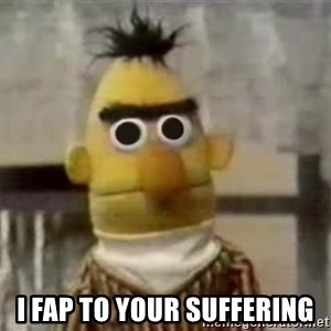 Bert - I FAP TO YOUR SUFFERING