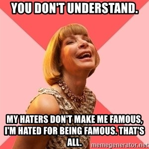 Amused Anna Wintour - YOU DON'T UNDERSTAND. MY HATERS DON'T MAKE ME FAMOUS, I'M HATED FOR BEING FAMOUS. THAT'S ALL.