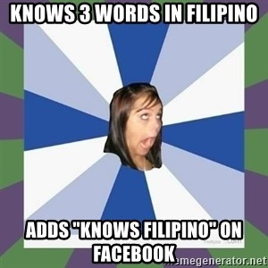"Annoying FB girl - knows 3 words in filipino adds ""knows filipino"" on facebook"