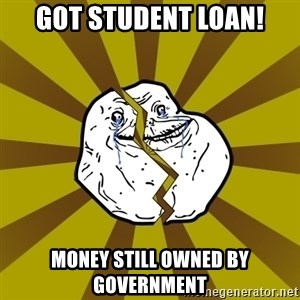 Forever Broke - GOT Student Loan! money still owned by government