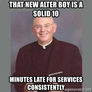 The Non-Molesting Priest - that new alter boy is a solid 10 minutes late for services consistently