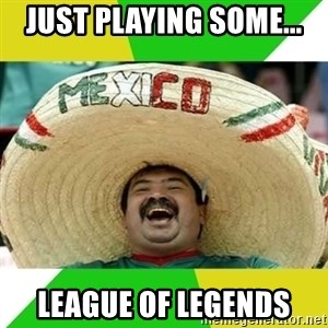 Happy Mexican - Just playing some... LEAGUE of legends