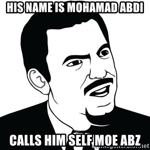 Are you serious face  - his name is Mohamad abdi calls him self moe abz