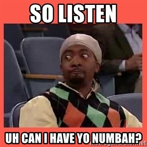 Can I have your number? - So listen uh can i have yo numbah?