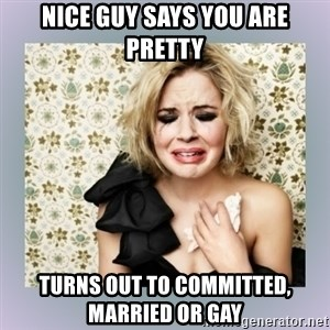 Crying Girl - NICE GUY SAYS YOU ARE PRETTY TURNS OUT TO COMMITTED, MARRIED OR GAY