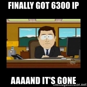 poof it's gone guy - finally got 6300 IP aaaand it's gone