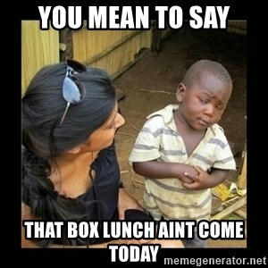 you mean to say - you mean to say that box lunch aint come today