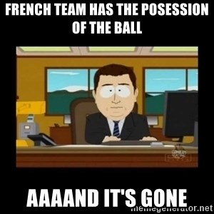 poof it's gone guy - French team has the posession of the ball aaaand it's gone
