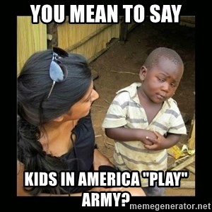 """you mean to say - You mean to say kids in america """"play"""" army?"""
