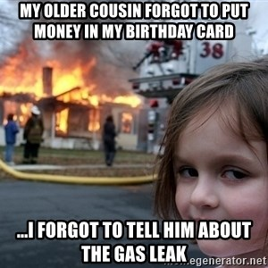 Disaster Girl - MY OLDER COUSIN FORGOT TO PUT MONEY IN MY BIRTHDAY CARD ...I FORGOT TO TELL HIM ABOUT THE GAS LEAK