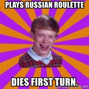 Unlucky Brian Strikes Again - Plays Russian roulette DIes first turn.