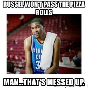 kevin durant man that's messed up - Russel Won't pass the pizza rOlls Man...that's messed up.