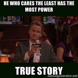 TrueStory meme - He who cares the least has the most power true story