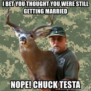 Chuck Testa Nope - I bet you thought you were still getting married nope! chuck testa