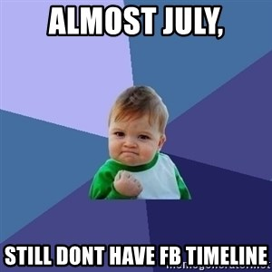 Success Kid - almost july, still dont have fb timeline