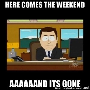 poof it's gone guy - here comes the weekend aaaaaand its gone