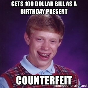Bad Luck Brian - Gets 100 dollar bill as a birthday present counterfeit
