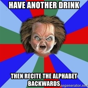 Chucky - have another drink then recite the alphabet backwards