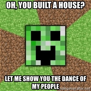 Minecraft Creeper - Oh, you built a house? Let me show you the dance of my people