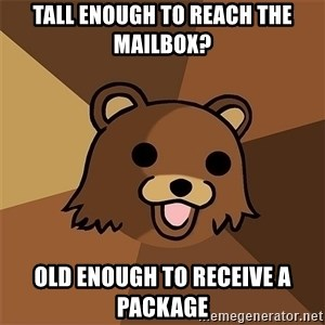 Pedobear81 - TALL ENOUGH TO REACH THE MAILBOX? OLD ENOUGH TO RECEIVE A PACKAGE
