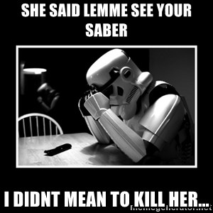 Sad Trooper - she said lemme see your saber i didnt mean to kill her...