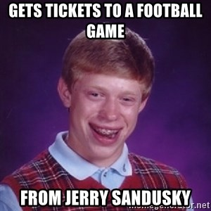 Bad Luck Brian - Gets tickets to a football game   from jerry sandusky