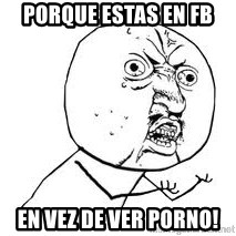 Y U SO - porque estas en fb en vez de ver porno!