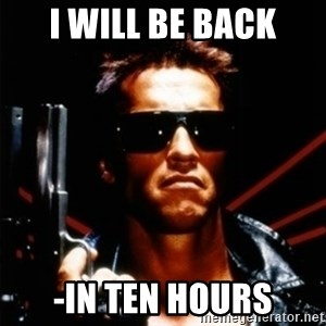 Arnold Schwarzenegger i will be back - I will be back -in ten hours