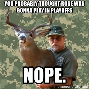 Chuck Testa Nope - YOU PROBABLY THOUGHT ROSE WAS GONNA PLAY IN PLAYOFFS NOPE.