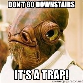 Its A Trap - Don't go downstairs IT'S A TRAP!