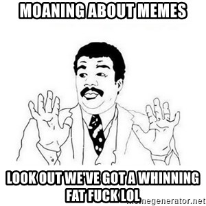 Ui... ele tem cara de mal - moaning about memes look out we've got a whinning fat fuck lol