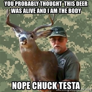 Chuck Testa Nope - you probably thought  this deer was alive and i am the body nope chuck testa