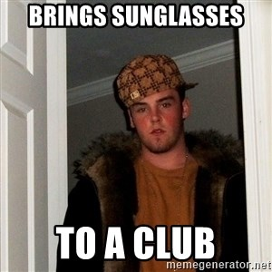 Scumbag Steve - brings sunglasses to a club