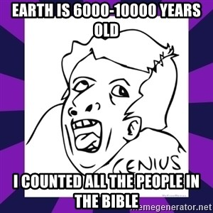 genius face rage - Earth is 6000-10000 years old i counted all the people in the bible