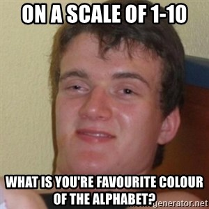 Stoner Stanley - on a scale of 1-10 what is you're FAVOURITE colour of the alphabet?