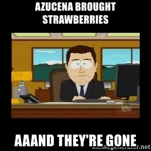 poof it's gone guy - Azucena brought strawberries aaand they're gone