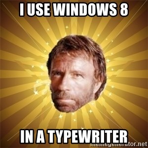 Chuck Norris Advice - I use windows 8 in a typewriter