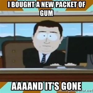 And it's gone - I bought a new packet of gum aaaand it's gone