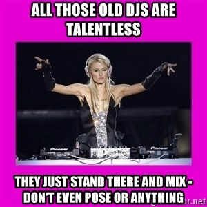 Dj Advice Paris - all those old djs are talentless they just stand there and mix - don't even pose or anything